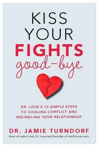 Kiss Your Fights Good-bye: Dr. Love's 10 Simple Steps to Cooling Conflict and Rekindling Your Relationship