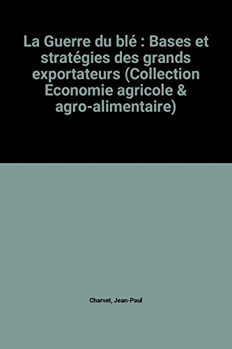 La Guerre du blé : Bases et stratégies des grands exportateurs (Collection Economie agricole & agro-alimentaire)