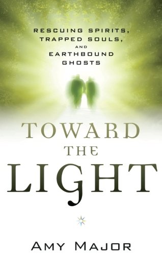Toward the Light: Rescuing Spirits, Trapped Souls, and Earthbound Ghosts (Dying Guide Light)