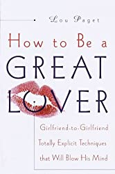 How to Be a Great Lover: Girlfriend-To-Girlfriend Totally Explicit Techniques That Will Blow His Mind by Lou Paget (1999) Hardcover