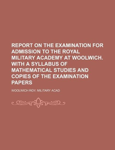 Report on the examination for admission to the Royal military academy at Woolwich. With a syllabus of mathematical studies and copies of the examination papers