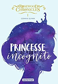 Rosewood Chronicles, tome 1 : Princesse incognito par Connie Glynn