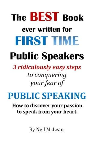 The Best Book Ever Written for First Time Public Speakers: 3 Ridiculously Easy Steps to conquering your fear of Public Speaking: Volume 1
