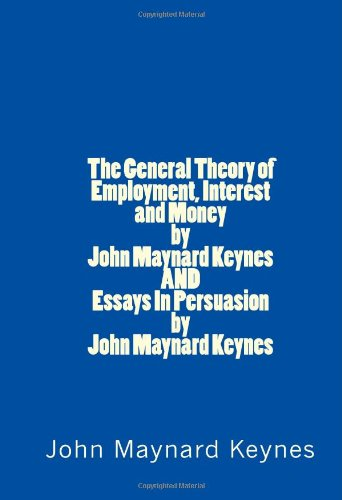 The General Theory of Employment, Interest and Money by John Maynard Keynes AND Essays In Persuasion by John Maynard Keynes