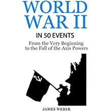 World War II in 50 Events: From the Very Beginning to the Fall of the Axis Powers