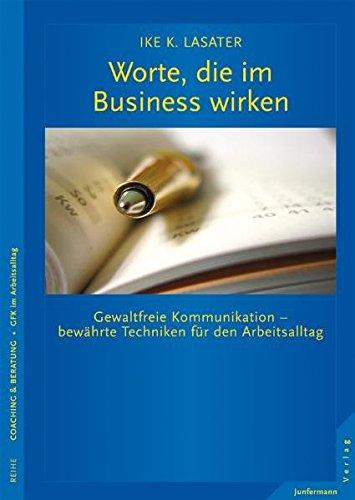 Worte, die im Business wirken: Gewaltfreie Kommunikation - bewährte Techniken für den Arbeitsalltag
