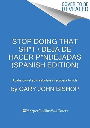 Stop Doing That Sh*t \ Deja de hacer p*ndejadas (Spanish edition): Acaba con el auto sabotaje y recupera tu vida