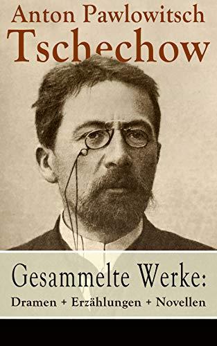 Gesammelte Werke: Dramen + Erzählungen + Novellen: 78 Titel in einem Buch: Drei Schwestern + Duell + Die Dame mit dem Hündchen + Die Möwe + Der Kirschgarten ... + Die Rache + Die letzte Mohikanerin...