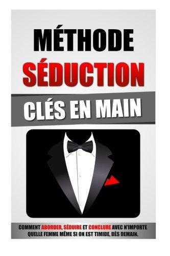 Mthode Sduction Cls En Main: Comment Aborder, Sduire Et Conclure Avec N'Importe Quelle Femme Mme Si On Est Timide, Ds Demain.