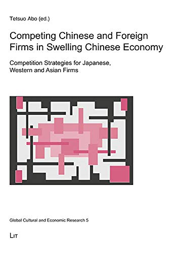 Competing Chinese and Foreign Firms in Swelling Chinese Economy: Competition Strategies for Japanese, Western and Asian Firms (Global Cultural and Economic Research, Band 5)
