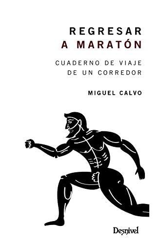 REGRESAR A Maratón. Cuaderno De Viaje De Un Corredor