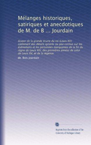 Mélanges historiques, satiriques et anecdotiques de M. de B ... Jourdain: écuyer de la grande écurie du roi (Louis XV); contenant des détails ignorés ... et de la régence (Volume 3) (French Edition)
