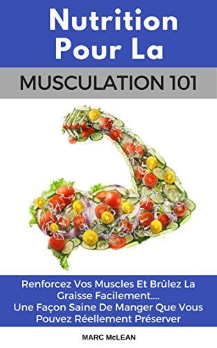 Nutrition Pour La Musculation 101: Renforcez Vos Muscles Et Brûlez La Graisse Facilement.... Une Façon Saine De Manger Que Vous Pouvez Réellement Préserver (livre Français/French book version)