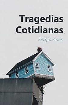 Tragedias Cotidianas: Cuentos cortos que te podrían haber pasado a ti de [Arias, Sergio]