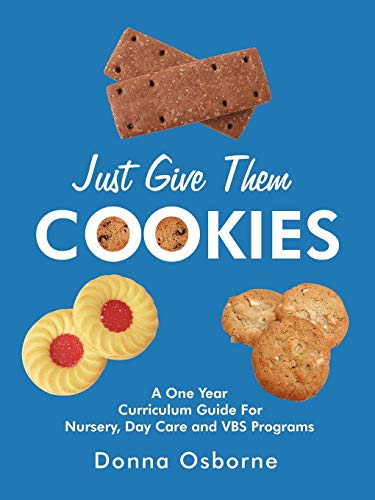 Just Give Them Cookies: A One Year Curriculum Guide For Nursery, Day Care and VBS Programs