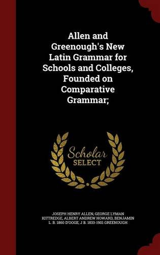 Allen and Greenough's New Latin Grammar for Schools and Colleges, Founded on Comparative Grammar;