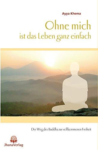 Ohne mich ist das Leben ganz einfach: Der Weg des Buddha zur vollkommenen Freiheit