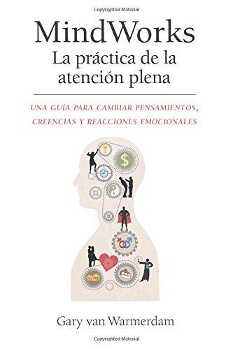 MindWorks La practica de la atencion plena: Una guía para cambiar pensamientos, creencias y reacciones emocionales por Gary van Warmerdam