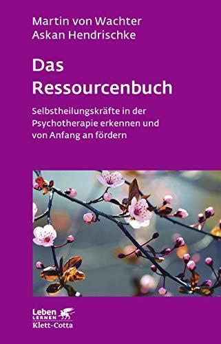 Das Ressourcenbuch: Selbstheilungskräfte in der Psychotherapie erkennen und von Anfang an fördern (Leben Lernen 289)
