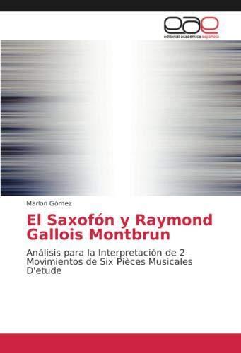 El Saxofón y Raymond Gallois Montbrun: Análisis para la Interpretación de 2 Movimientos de Six Pièces Musicales D'etude por Marlon Gómez