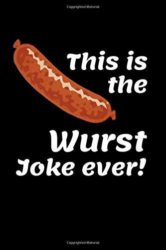 This Is The Wurst Joke Ever: Funny Sausage Notebook Novelty Gift for Men ~ Diary for Wurst Lovers, Blank Lined Travel Journal to Write In Ideas