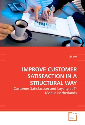 IMPROVE CUSTOMER SATISFACTION IN A STRUCTURAL WAY: Customer Satisfaction and Loyalty at T-Mobile Netherlands T-mobile Business