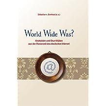 World Wide Was?: Anekdoten und Skurrilitäten aus der Pionierzeit des deutschen Internet