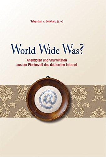 World Wide Was?: Anekdoten und Skurrilitäten aus der Pionierzeit des deutschen Internet - Wide Net