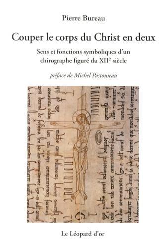 Couper le Corps du Christ en Deux. Sens et Fonctions Symboliques d'un Chirograpphe Figure du Xiie par Pierre Bureau