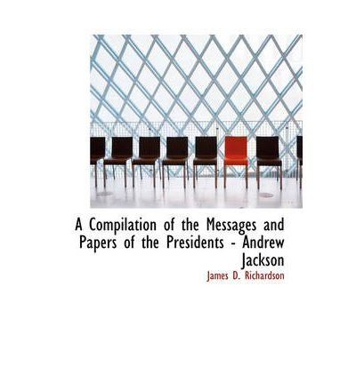 [ [ A COMPILATION OF THE MESSAGES AND PAPERS OF THE PRESIDENTS - ANDREW JACKSON - LARGE PRINT BY(RICHARDSON, JAMES D )](AUTHOR)[PAPERBACK]