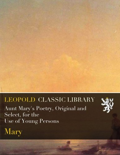 Aunt Mary's Poetry, Original and Select, for the Use of Young Persons