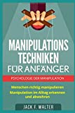 MANIPULATIONSTECHNIKEN FÜR ANFÄNGER: Psychologie der Manipulation: Menschen richtig manipulieren. Manipulation im Alltag erkennen und abwehren. - Jack F. Walter