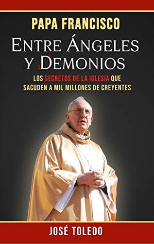PAPA FRANCISCO: Entre Ángeles y Demonios eBook: José Toledo Gradín ...