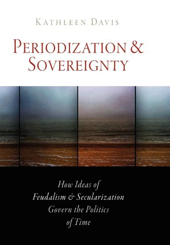 Periodization and Sovereignty: How Ideas of Feudalism and Secularization Govern the Politics of Time...