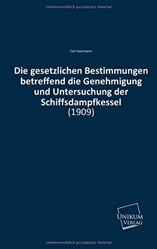 Die gesetzlichen Bestimmungen betreffend die Genehmigung und Untersuchung der Schiffsdampfkessel: (1909)