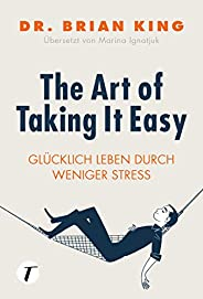 The Art of Taking It Easy - Glücklich leben durch weniger Stress