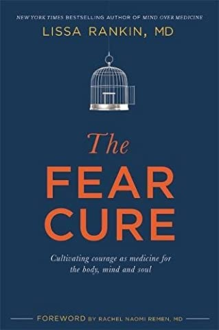 The Fear Cure: Cultivating Courage as Medicine for the Body, Mind and Soul