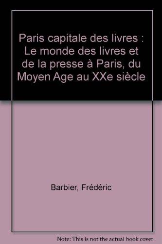 Paris capitale des livres : Le monde des livres et de la presse à Paris, du Moyen Age au XXe siècle par Frédéric Barbier, Collectif