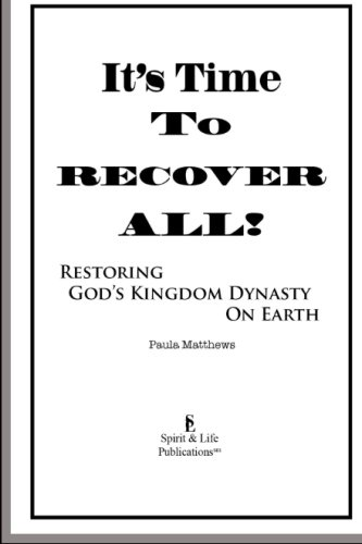 It's Time To Recover All!: Restoring God's Kingdom Dynasty On Earth