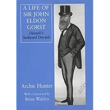 A Life of Sir John Eldon Gorst: Disraeli's Awkward Disciple (British Politics and Society)