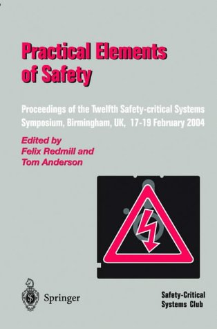 "Practical Elements of Safety: ""Proceedings Of The Twelfth Safety-Critical Systems Symposium, Birmingham, Uk, 17–19 February 2004"""