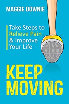 Keep Moving: Take Steps to Relieve Pain & Improve Your Life by [Downie, Maggie]