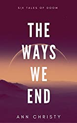 The Ways We End: Six Tales of Doom (Dark Collections Book 1)