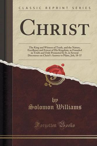 Christ: The King and Witness of Truth, and the Nature, Excellency and Extent of His Kingdom, as Founded in Truth and Only Promoted by It, in Several ... to Pilate, Joh; 18-37 (Classic Reprint)