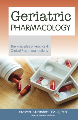 Geriatric Pharmacology - The Principles of Practice & Clinical Recommendations by Steven Atkinson (2012-09-20)