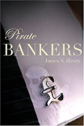 Pirate Bankers: First-Hand Investigations of Private Banking, Capital Flight, Corruption, Money Laundering, Tax Evasion, Drug Trafficking, Organized ... and the Continuing Global Development Crisis
