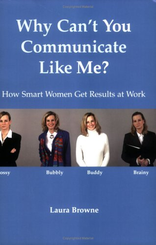 Why Can't You Communicate Like Me? How Smart Women Get Results At Work