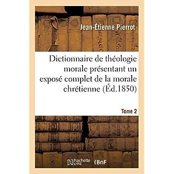 Dictionnaire de théologie morale. Tome 2: présentant un exposé complet de la morale chrétienne...