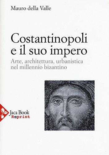 Costantinopoli e il suo impero. Arte, architettura, urbanistica nel millennio bizantino. Ediz. illustrata