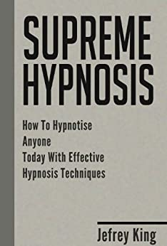 Supreme Hypnosis: How To Hypnotise Anyone Today With Effective Hypnosis Techniques (Hypnotism, Hypnotise, How To Hypnosis Book 1) (English Edition) von [King, Jeffrey]